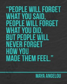 """People will forget what you said, people will forget what you did, but people will never forget how you made them feel."" -Maya Angelou"