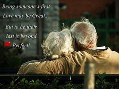Being someone's first love may be great.  But to be their last is beyond PERFECT.