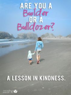 """Are you a builder or a bulldozer? Helps us take a look at how we treat others and if we're helping to build them, or bulldozing them. I love this thought of hers: """"If you're thinking something kind, always say it out loud."""""""