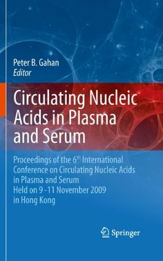 Circulating Nucleic Acids in Plasma and Serum: Proceedings of the 6th international conference on circulating nucleic acids in plasma and serum held on 9-11 November 2009 in Hong Kong. by Peter B. Gahan. $151.20. 305 pages. Publisher: Springer; 1st Edition. edition (October 27, 2010)