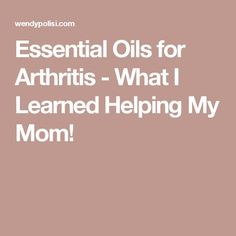 Essential Oils for Arthritis - What I Learned Helping My Mom!