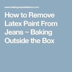 How to Remove Latex Paint From Jeans ~ Baking Outside the Box
