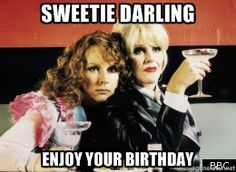 Absolutely Fabulous - Sweetie Darling Enjoy your Birthday 50th Birthday Quotes, Birthday Posts, Happy Birthday Pictures, Birthday Wishes Quotes, Happy Birthday Funny, Happy Birthday Messages, Happy Birthday Greetings, Birthday Funnies, Funny Greetings