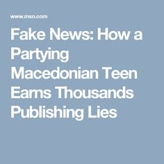 Fake News: How a Partying Macedonian Teen Earns Thousands Publishing Lies