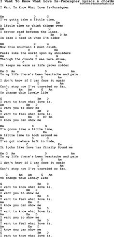 Love Song Lyrics for: I Want To Know What Love Is-Foreigner with chords for Ukulele, Guitar Banjo etc. Love Song Lyrics for: I Want To Know What Love Is-Foreigner with chords for Ukulele, Guitar Banjo etc. Guitar Chords And Lyrics, Guitar Chords For Songs, Music Guitar, Playing Guitar, Guitar Notes, Guitar Chords Songs, Ukulele Tabs, Learning Guitar, Guitar Tips