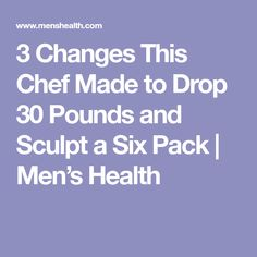 3 Changes This Chef Made to Drop 30 Pounds and Sculpt a Six Pack | Men's Health