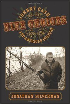 "Jonathan Silverman, ""Nine Choices: Johnny Cash and American Culture,"" Amherst: U of Massachusetts Press, 2010."