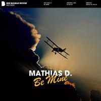 Mathias D. - Be Mine Download / Stream: http://smarturl.it/bm607  * * * FOLLOW THE LABEL * * * [SPOTIFY] http://spoti.fi/1LRwTEy [FACEBOOK] https://www.facebook.com/bigmamashouserecords [SOUNDCLOUD] https://soundcloud.com/bigmamashouse [YOUTUBE] https://www.youtube.com/bigmamashouserecords [TWITTER] http://twitter.com/BIG_MAMAS_HOUSE