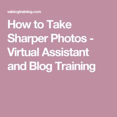 How to Take Sharper Photos - Virtual Assistant and Blog Training