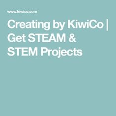 Creating by KiwiCo   Get STEAM & STEM Projects