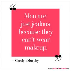"""Men are just jealous because they can't wear makeup"""