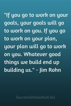 """If you go to work on your goals, your goals will go to work on you. If you go to work on your plan, your plan will go to work on you. Whatever good things we build end up building us."" - Jim Rohn"
