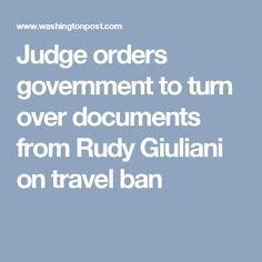 Judge orders government to turn over documents from Rudy Giuliani on travel ban