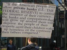 """If the American people ever allow PRIVATE BANKS (i.e. - THE FEDERAL RESERVE) to control the issuance of their currency...the banks and corporations that will grow up around them will deprive the people of their property, until their children wake up homeless on the continent their fathers conquered.""    - Thomas Jefferson, 1802"
