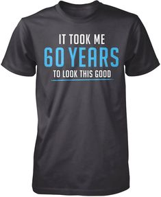 It took me 60 years to look this good Reached your prime at This is the perfect t-shirt for you. Order yours today! Premium &Women's Fit T-Shirt Made from pre-shrunk cotton jersey. 60th Birthday Ideas For Dad, 70th Birthday Parties, Dad Birthday, 60 Birthday Party Ideas, Birthday Cheers, Birthday Cards, Happy Birthday, Nurse Love, Comfy Hoodies