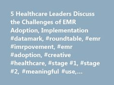 5 Healthcare Leaders Discuss the Challenges of EMR Adoption, Implementation #datamark, #roundtable, #emr #imrpovement, #emr #adoption, #creative #healthcare, #stage #1, #stage #2, #meaningful #use, #challenges http://england.nef2.com/5-healthcare-leaders-discuss-the-challenges-of-emr-adoption-implementation-datamark-roundtable-emr-imrpovement-emr-adoption-creative-healthcare-stage-1-stage-2-meaningful-use-c/  # 5 Healthcare Leaders Discuss the Challenges of EMR Adoption, Implementation…