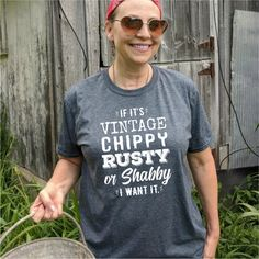If It's Vintage, Chippy, Rusty, or Shabby I Want It Tee Shirt