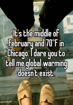 """""""It's the middle of February and 70°F in Chicago. I dare you to tell me global warming doesn't exist."""""""