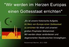 #Islamaufklärung Es ist unsere historische Aufgabe, im Herzen Europas einen Gottesstaat zu errichten für Allah und unseren großen Propheten Mohammed. Wir werden diese verdorbenen und degenerierten Nazideutschen hinwegfegen. Die haben sowieso lieber Hunde als Kinder. Unsere Frauen sind gesund und fruchtbar. Einen Prinz Eugen wird es nicht mehr geben. Denn diesmal haben uns die Deutschen eingeladen. — Muhammad Mermer, 20.2.1998