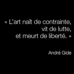 """""""art arises by constraint, lives by struggle and dies by freedom""""... André Gide,"""