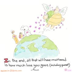 In the end, all that will have mattered is how much love you gave (including yourself)