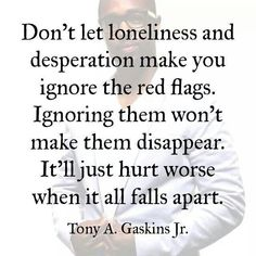 Don't let loneliness and desperation make you ignore the red flags. Annoying them won't make them disappear. It'll just hurt worse when it all falls apart.