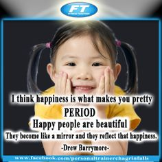 """""""I think happiness is what makes you pretty. Period. Happy people are beautiful. They become like a mirror and they reflect that happiness."""" ― Drew Barrymore"""