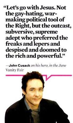 "John Cusack (Vanity Fair)... I'm so tired of the ""Jesus hates [insert sinners]"". God doesn't hate anyone. And we shouldn't either. Hate the sin. But we are called to love the sinner. Jesus' best friends were prostitutes and tax collectors. We could take a lesson."