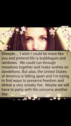 Sheeple. ..I wish I could be more like you and pretend life is bubblegum and rainbows.  We could run through meadows together and make wishes on dandelions.  But alas,  the United States of America is falling apart and I'm trying to find ways to preserve freedom and defeat a very sneaky foe. Maybe we will have to party with the unicorns another day.
