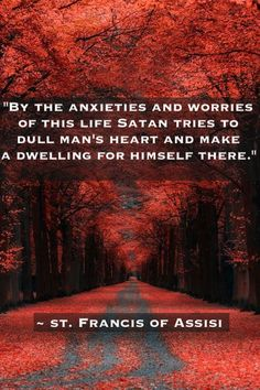 ~ St. Francis of Assisi...I was taught that worry is the devil's way of attacking the soul.