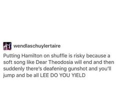 "That literally happened to me because I was on the bus going home from school and I had Hamilton on shuffle and it was all slow and quiet saying ""I guess the world was wide enough for both Hamilton and me..."" it pauses and blasts ""I DO, I DO, I DO"" in my earbud."