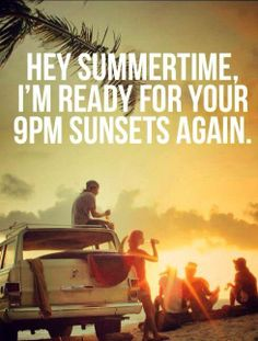 Hey summertime I'm ready for your 9pm sunsets again..