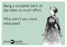 Being a complete bitch all day takes so much effort. Why aren't you more exhausted?
