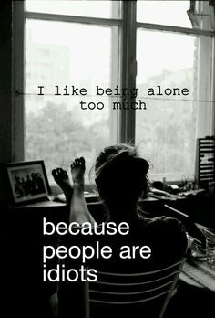 i like being alone too much because people are idiots