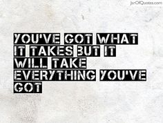 You've got what it takes but it will take everything you've got