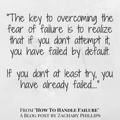 """the key to overcoming the fear of failure is to realize that if you don't attempt it, you have failed by default. If you don't at least try, you have already failed..."""