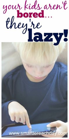 Think you have bored kids? No, Your Kids Aren't Bored - They're Lazy - Smartter Each Day