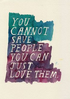 You cannot save people you can just love them.