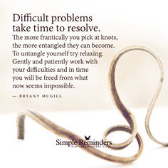 """""""Difficult problems take time to resolve. The more frantically you pick at knots, the more entangled they can become. To untangle yourself try relaxing. Gently and patiently work with your difficulties and in time you will be freed from what now..."""