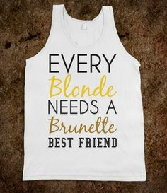 Every Blonde needs a brunette best friend tank top tee t shirt. Funny, both my Bffs are blonde...