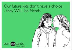 Our future kids don't have a choice - they WILL be friends.