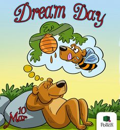 Dream Day, 10 Mar On this special day, come up with an inspiring dream, then work out an action plan to make it happen, and to help  everyone else achieve their dreams too. It is so simple, and there lies its beauty: All you have to do is… dream!