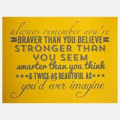 Always remember, you're braver than you believe, stronger than you seem, smarter than you think, & twice as beautiful as you'd ever imagined.