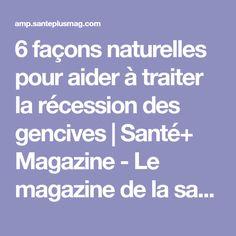 6 façons naturelles pour aider à traiter la récession des gencives   Santé+ Magazine - Le magazine de la santé naturelle