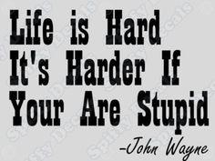 LIFE IS HARD... John Wayne Quote... Grammar fail but still funny