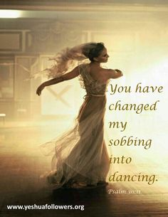 You have turned my mourning into dancing for me. You have removed my sackcloth, and clothed me with gladness,  To the end that my heart may sing praise to You, and not be silent. Yahweh my God, I will give thanks to You forever!  Psalms 30:11-12