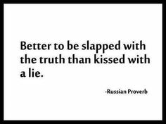 Better to be slapped with the truth than kissed with a lie.