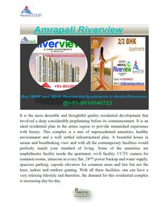 http://www.propertyguruindia.com/amrapali--riverview-project Amarpali Riverview is the part of Amarpali Lesuire Park developed by Amrapali Group. Amarpali Riverview is one of the best projects of Amrapali group offers 2, 3 bhk apartments in Noida Extension. It located at Tech Zone 4 and right next to Hindan River and also near from Major IT Company's neighbor of this project. This project has 2, 3 bhk flats in different sizes as 845sqft to 1145sqft.