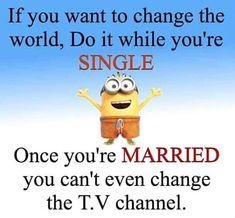 If you want to change the world, do it while you're single.  Once you're married you can't even change the T.V. channel. - minion