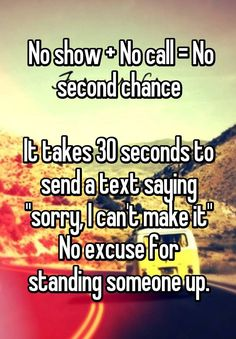 """"""" No show + No call = No second chance  It takes 30 seconds to send a text saying """"sorry, I can't make it"""" No excuse for standing someone up."""""""